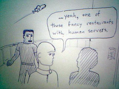...yeah, one of those fancy restaurants with human servers.
